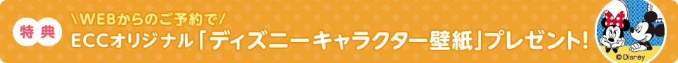 WEBからのご予約で ECCオリジナル 「ディズニーキャラクター壁紙」プレゼント!